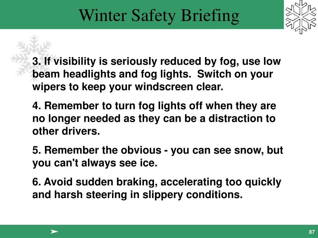 3. If visibility is seriously reduced by fog, use low beam headlights and fog lights.  Switch on your wipers to keep your windscreen clear.