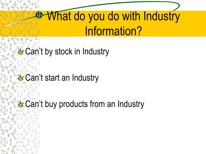 What do you do with industry information
