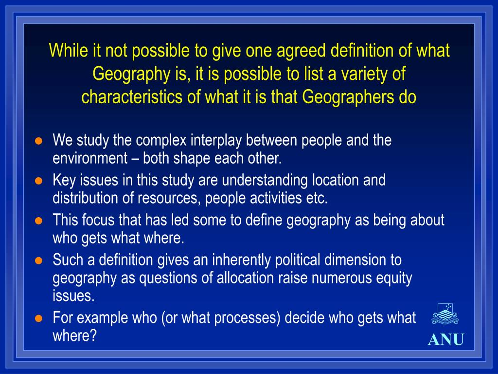 While it not possible to give one agreed definition of what Geography is, it is possible to list a variety of characteristics of what it is that Geographers do