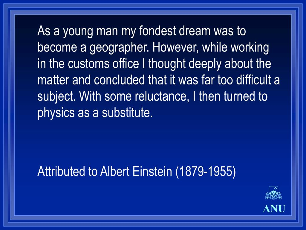 As a young man my fondest dream was to become a geographer. However, while working in the customs office I thought deeply about the matter and concluded that it was far too difficult a subject. With some reluctance, I then turned to physics as a substitute.