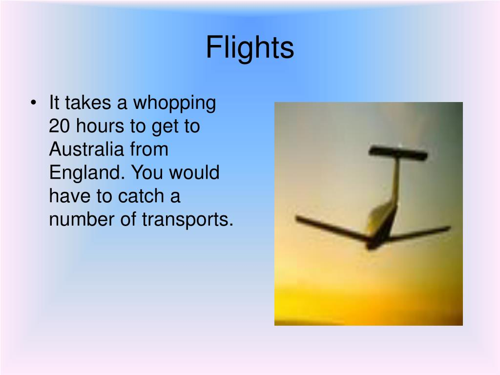 It takes a whopping 20 hours to get to Australia from England. You would have to catch a number of transports.