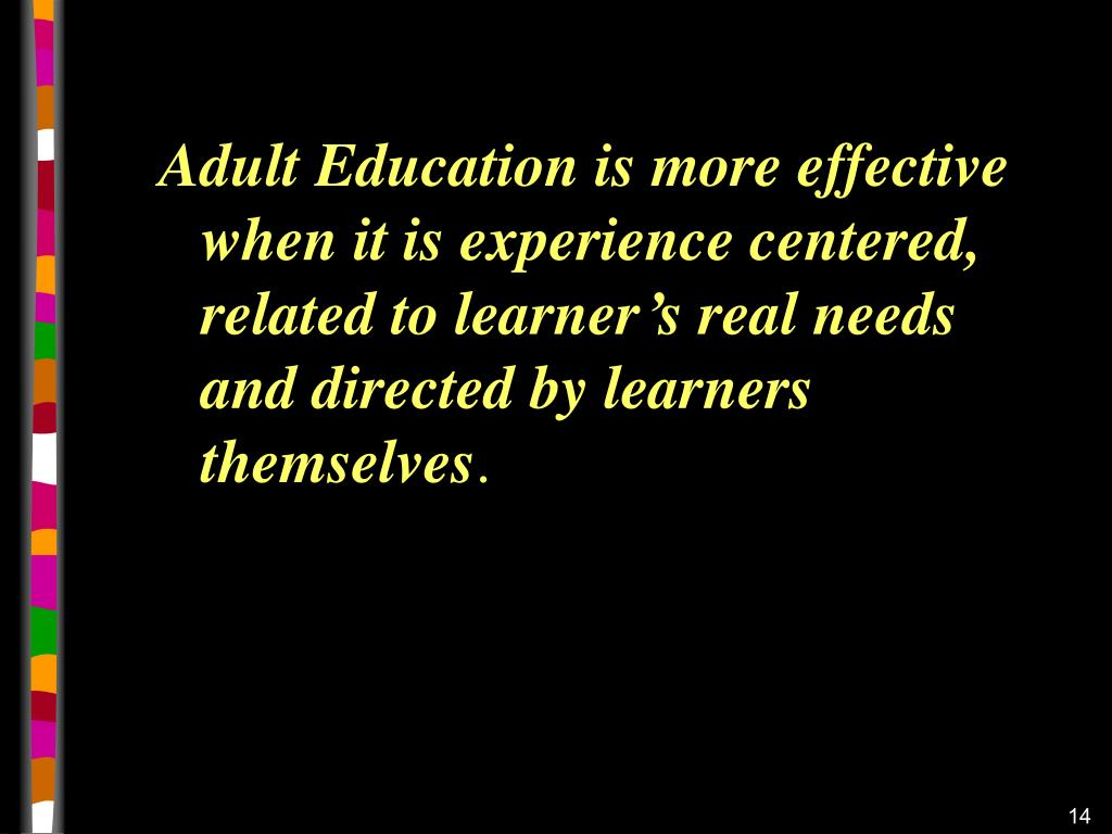 Adult Education is more effective when it is experience centered, related to learner's real needs  and directed by learners themselves