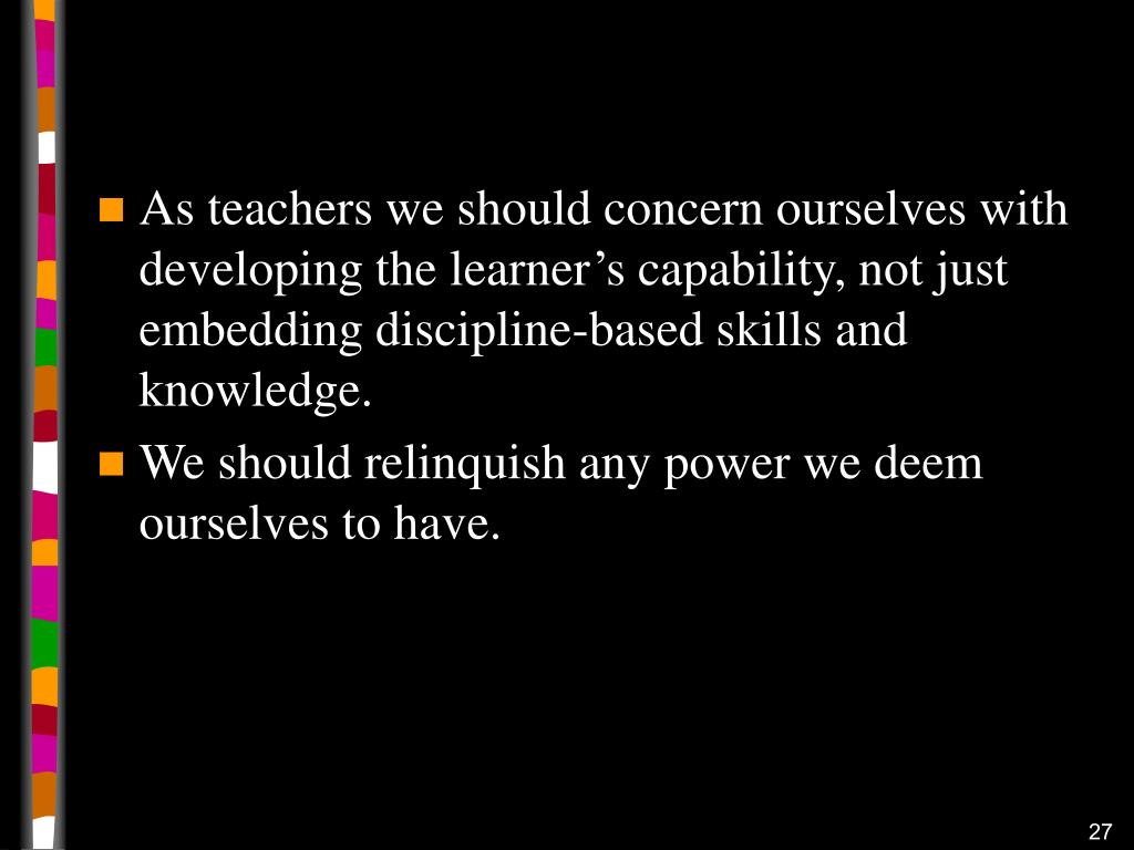 As teachers we should concern ourselves with developing the learner's capability, not just embedding discipline-based skills and knowledge.