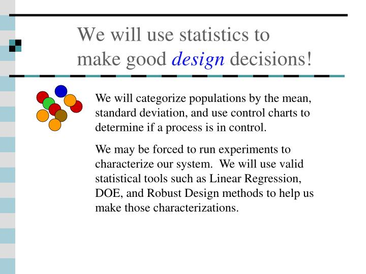 We will use statistics to make good design decisions