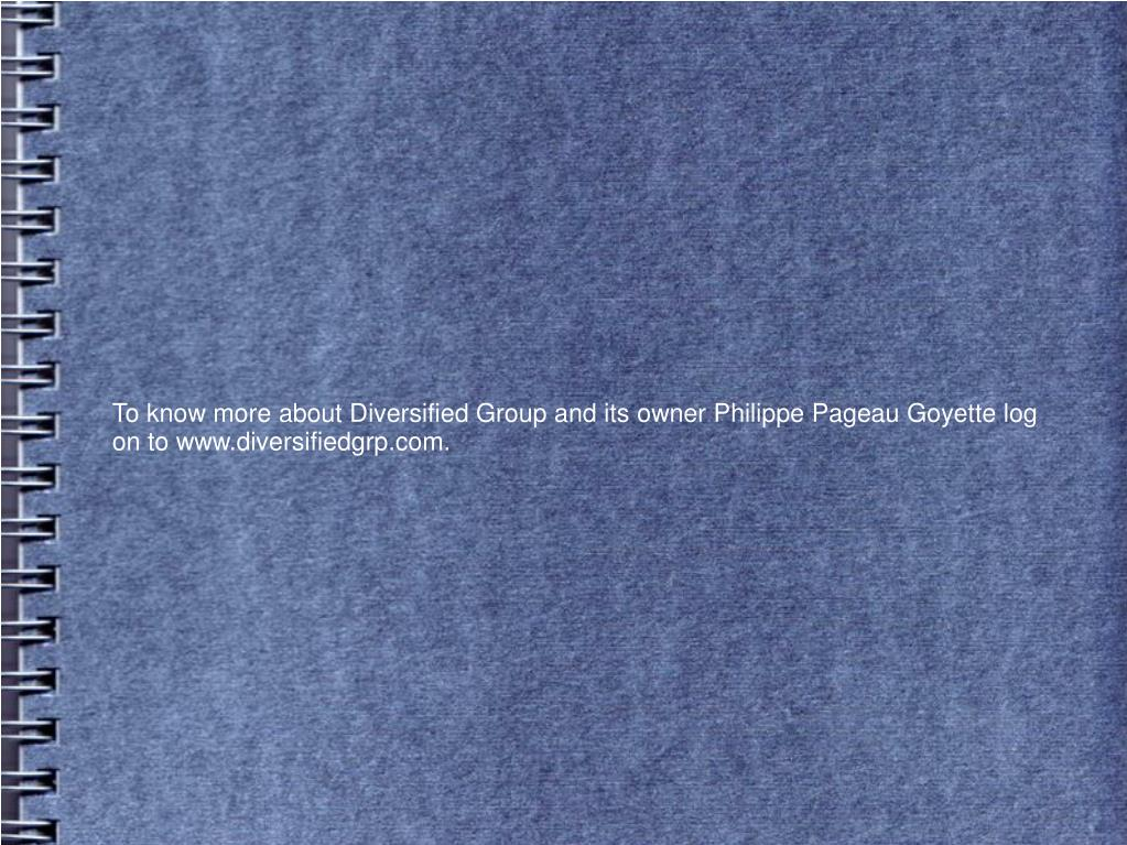 To know more about Diversified Group and its owner Philippe Pageau Goyette log on to www.diversifiedgrp.com.