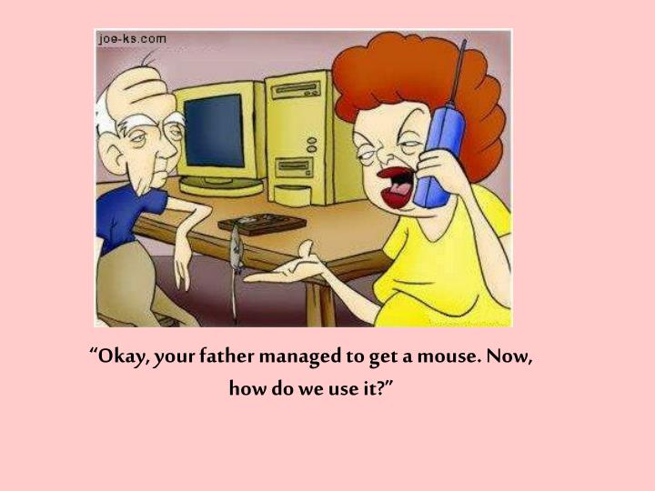 """""""Okay, your father managed to get a mouse. Now, how do we use it?"""""""