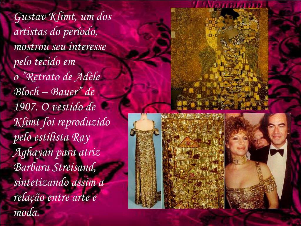 """Gustav Klimt, um dos artistas do período, mostrou seu interesse pelo tecido em o""""Retrato de Adèle Bloch – Bauer"""" de 1907. O vestido de Klimt foi reproduzido pelo estilista Ray Aghayan para atriz Barbara Streisand, sintetizando assim a relação entre arte e moda."""