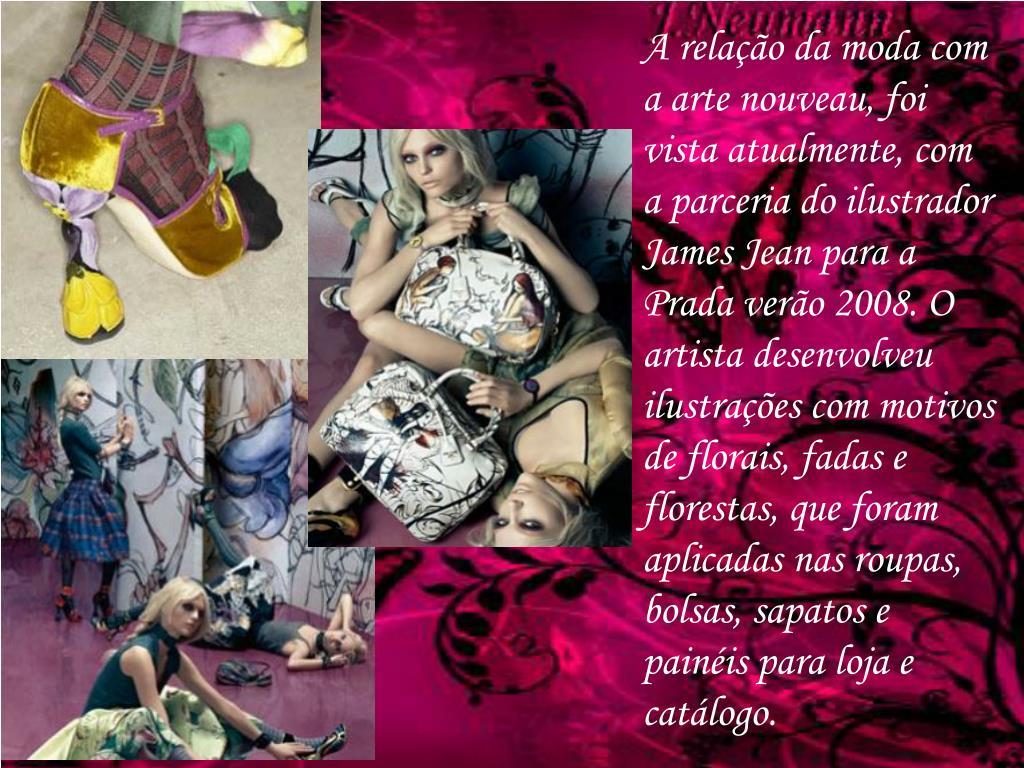 A relação da moda com a arte nouveau, foi vista atualmente, com a parceria do ilustrador James Jean para a Prada verão 2008. O artista desenvolveu ilustrações com motivos de florais, fadas e florestas, que foram aplicadas nas roupas, bolsas, sapatos e painéis para loja e catálogo.
