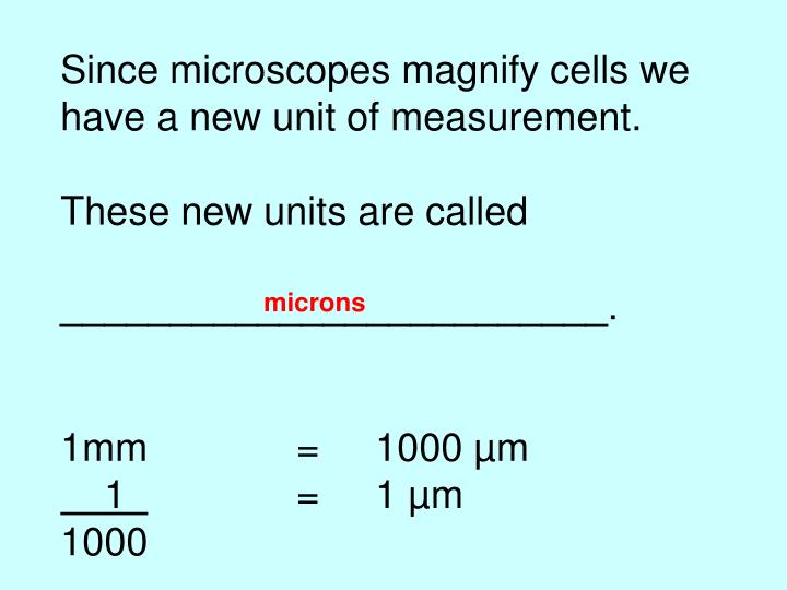 Since microscopes magnify cells we have a new unit of measurement.