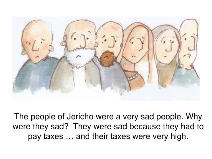 The people of Jericho were a very sad people. Why were they sad?  They were sad because they had to ...