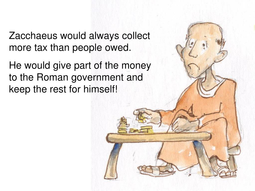 Zacchaeus would always collect more tax than people owed.