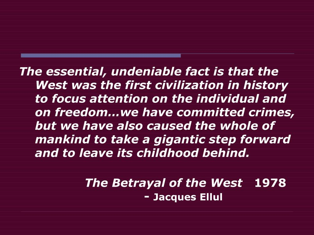The essential, undeniable fact is that the West was the first civilization in history to focus attention on the individual and on freedom…we have committed crimes, but we have also caused the whole of mankind to take a gigantic step forward and to leave its childhood behind.