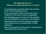 the budgeting process where do we begin and when do we end it
