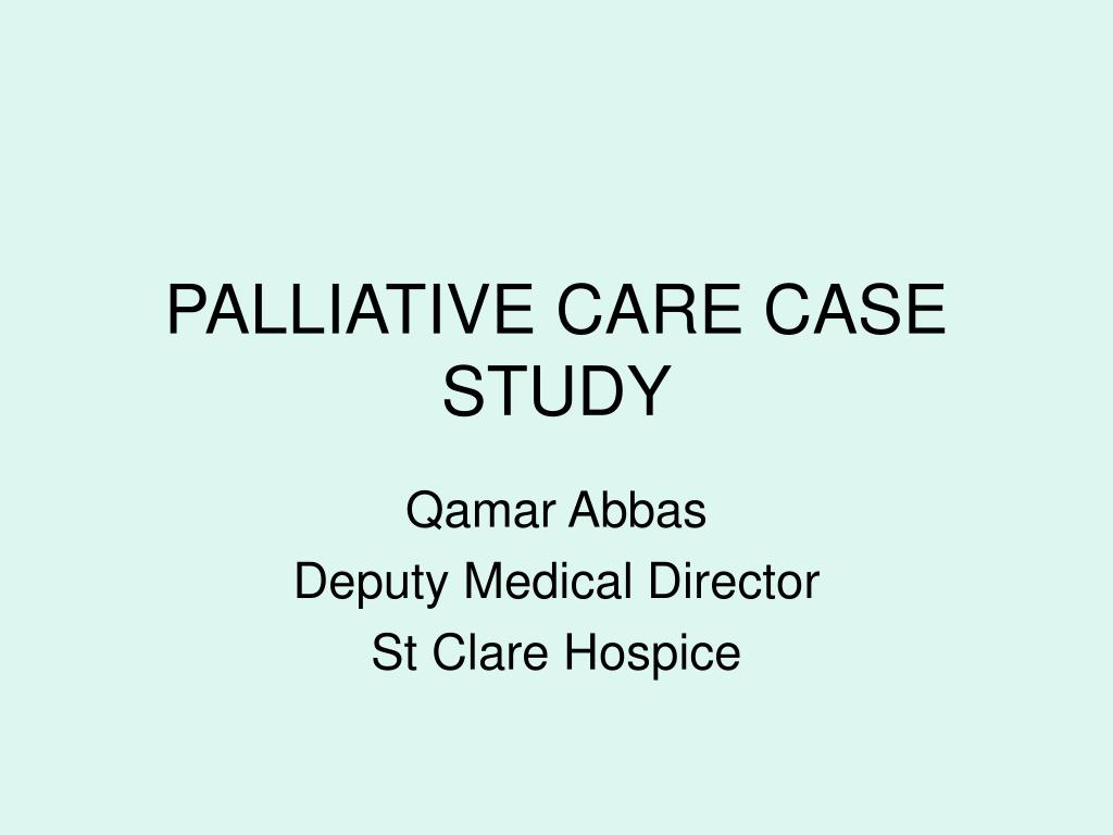 "palliative care case study powerpoint Objectives understand how palliative care and ethics compliment each other verbalize strategies in working with patients and families with differing points of view acknowledge that there are tough cases that have outcomes that are not what ""we"" want or what ""they"" want."