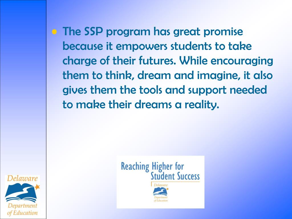 The SSP program has great promise because it empowers students to take charge of their futures. While encouraging them to think, dream and imagine, it also gives them the tools and support needed to make their dreams a reality.