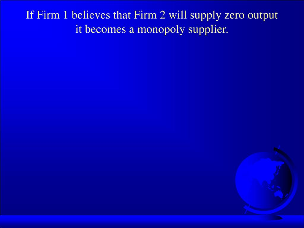 If Firm 1 believes that Firm 2 will supply zero output it becomes a monopoly supplier.