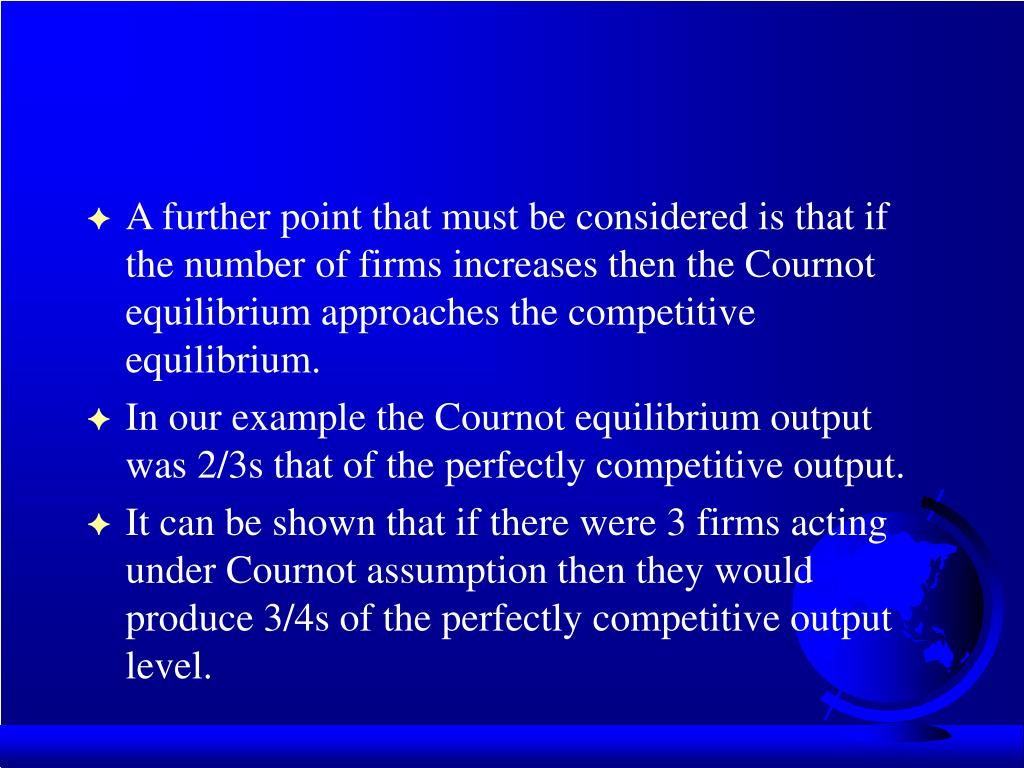 A further point that must be considered is that if the number of firms increases then the Cournot equilibrium approaches the competitive equilibrium.
