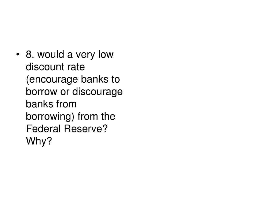 8. would a very low discount rate (encourage banks to borrow or discourage banks from borrowing) from the Federal Reserve? Why?