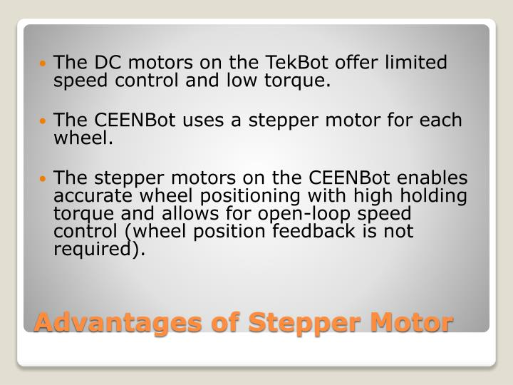 advantages of stepper motor. The DC motors on the TekBot offer limited speed control and low ...