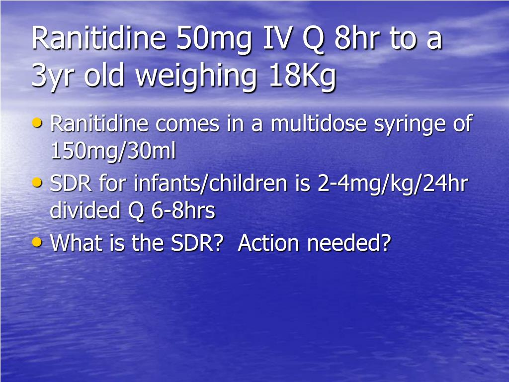 Ranitidine 50mg IV Q 8hr to a 3yr old weighing 18Kg