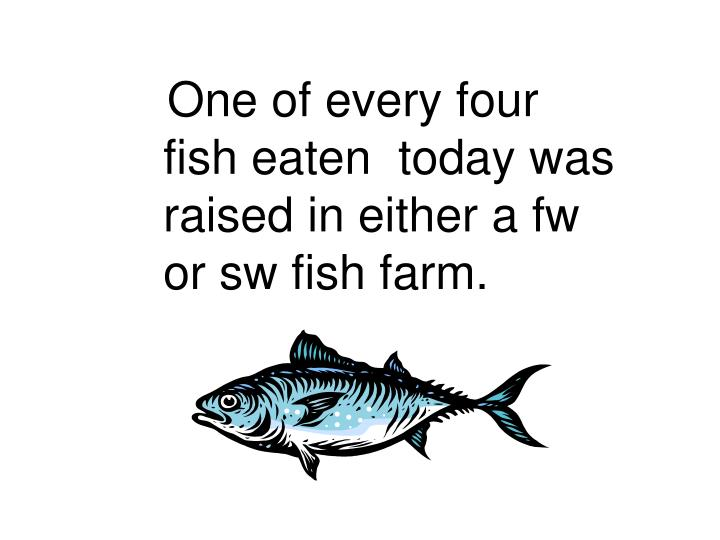 One of every four fish eaten  today was raised in either a fw or sw fish farm.