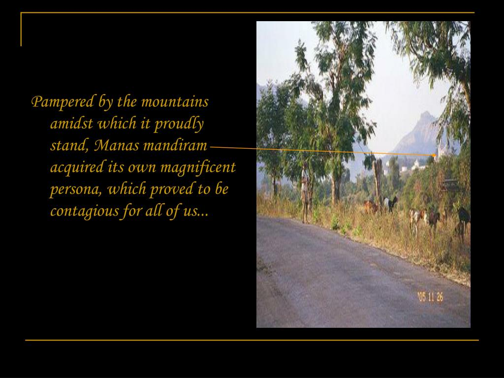Pampered by the mountains amidst which it proudly stand, Manas mandiram acquired its own magnificent persona, which proved to be  contagious for all of us...
