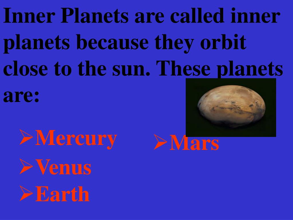 Inner Planets are called inner planets because they orbit close to the sun. These planets are: