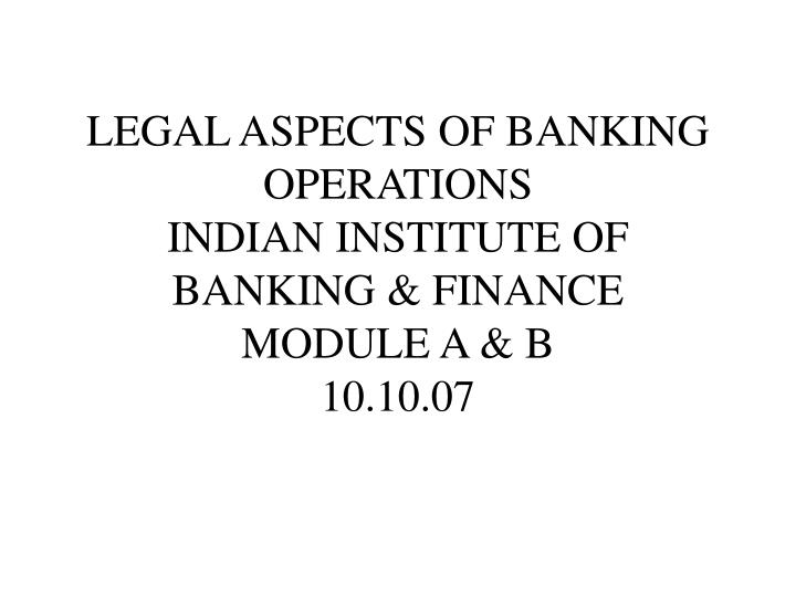 legal aspects of banking operations indian institute of banking finance module a b 10 10 07 n.