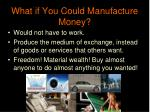 what if you could manufacture money