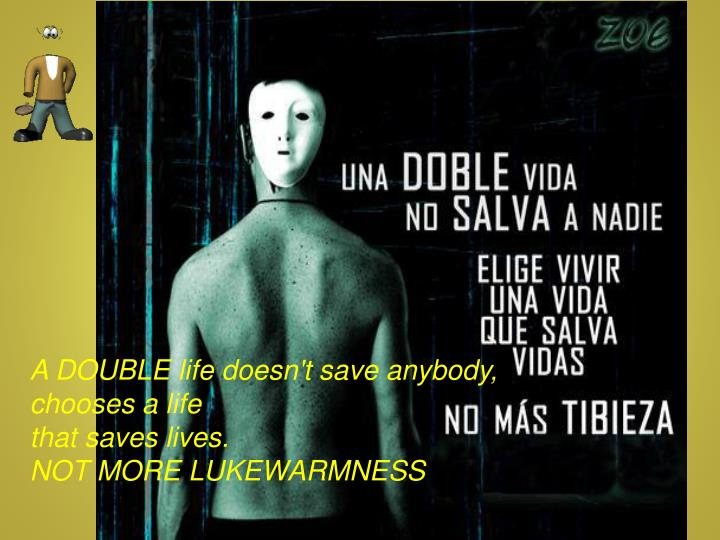 A DOUBLE life doesn't save anybody,