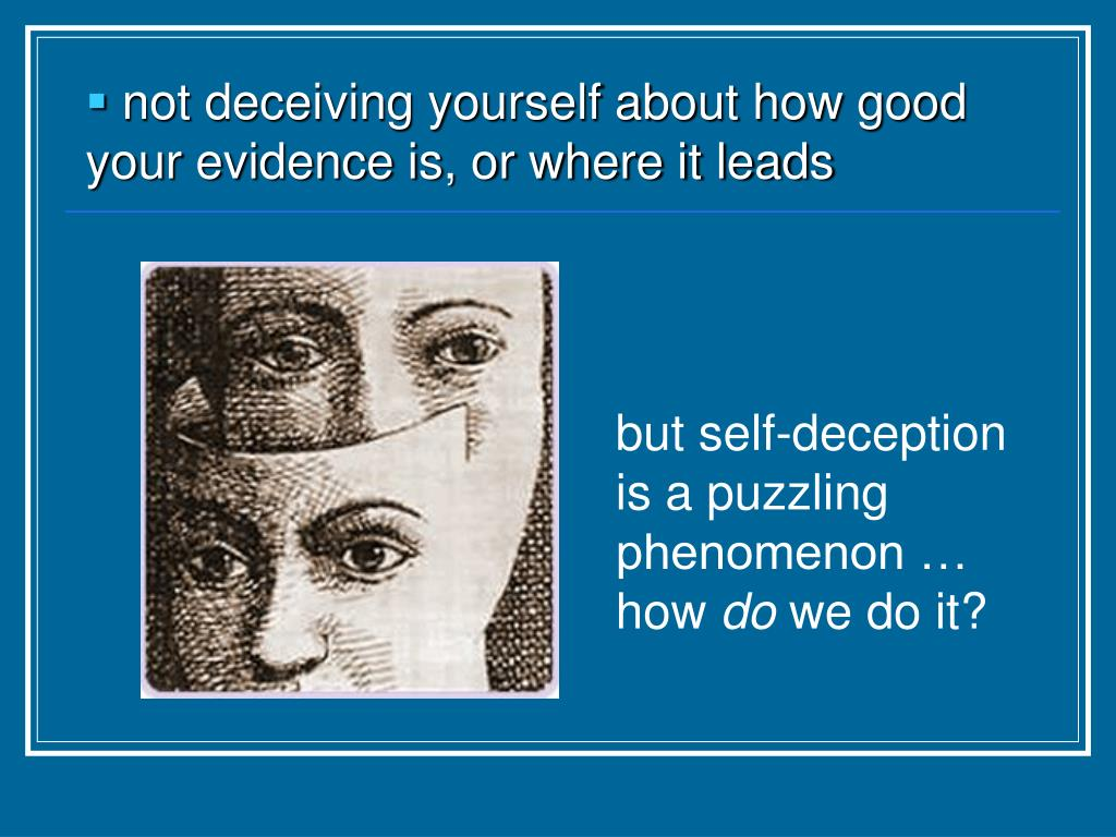 not deceiving yourself about how good your evidence is, or where it leads
