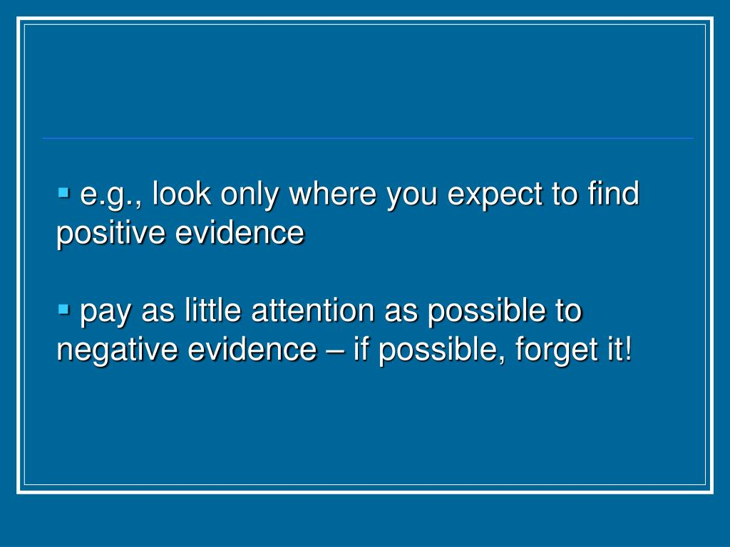 e.g., look only where you expect to find positive evidence