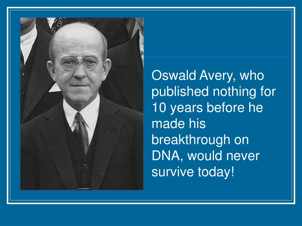 Oswald Avery, who published nothing for 10 years before he made his breakthrough on DNA, would never survive today!