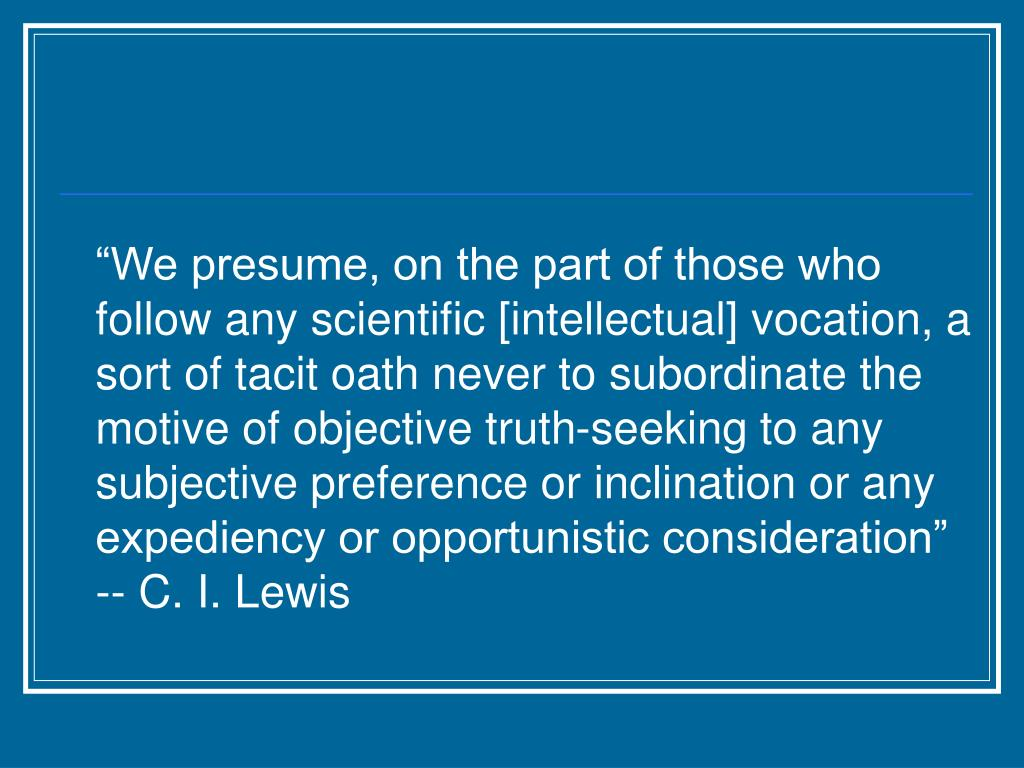 """""""We presume, on the part of those who follow any scientific [intellectual] vocation, a sort of tacit oath never to subordinate the motive of objective truth-seeking to any subjective preference or inclination or any expediency or opportunistic consideration"""" -- C. I. Lewis"""