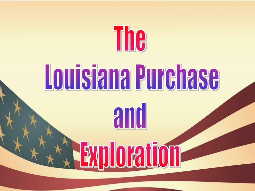 louisiana purchase and exploration American exploration of louisiana acquisition and exploration of american lands throughout the first decade of the 19th century began and ended with president thomas.