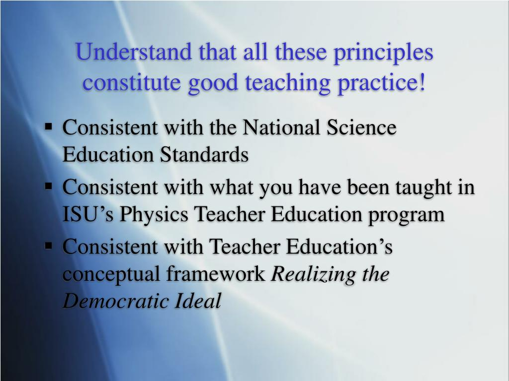 Understand that all these principles constitute good teaching practice!