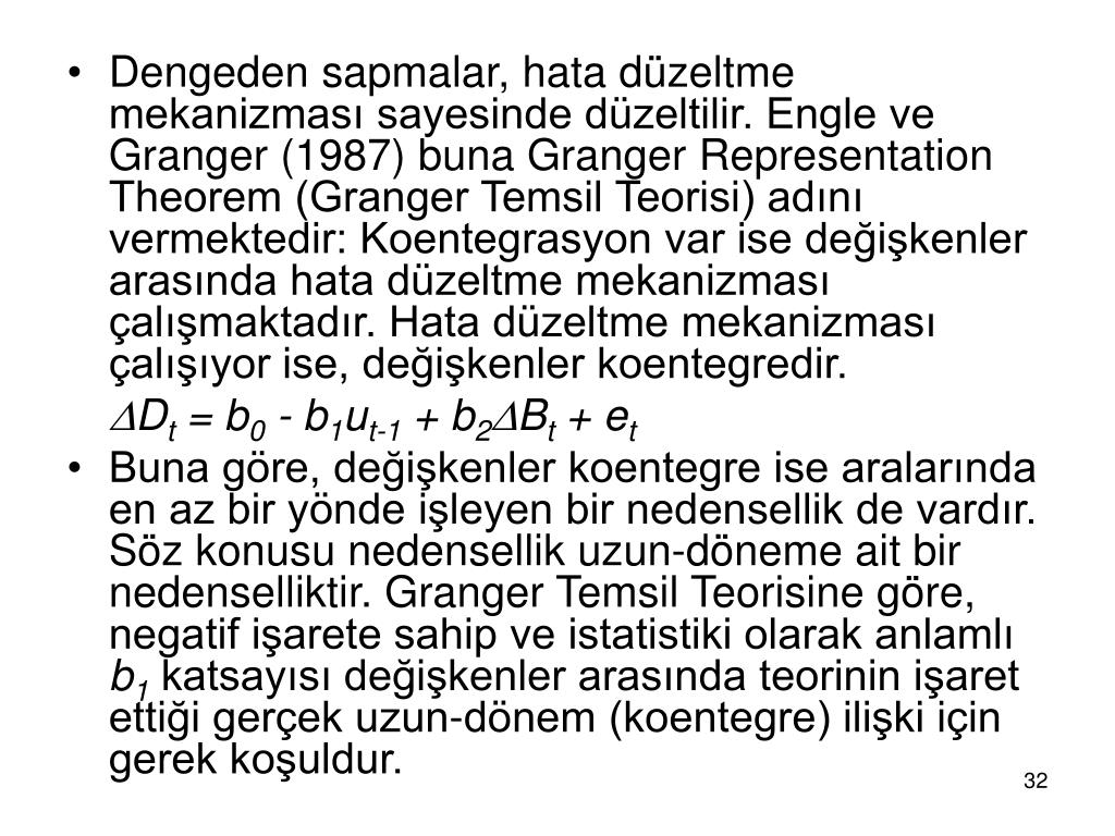 Dengeden sapmalar, hata düzeltme mekanizması sayesinde düzeltilir. Engle ve Granger (1987) buna Granger Representation Theorem (Granger Temsil Teorisi) adını vermektedir: Koentegrasyon var ise değişkenler arasında hata düzeltme mekanizması çalışmaktadır. Hata düzeltme mekanizması çalışıyor ise, değişkenler koentegredir.