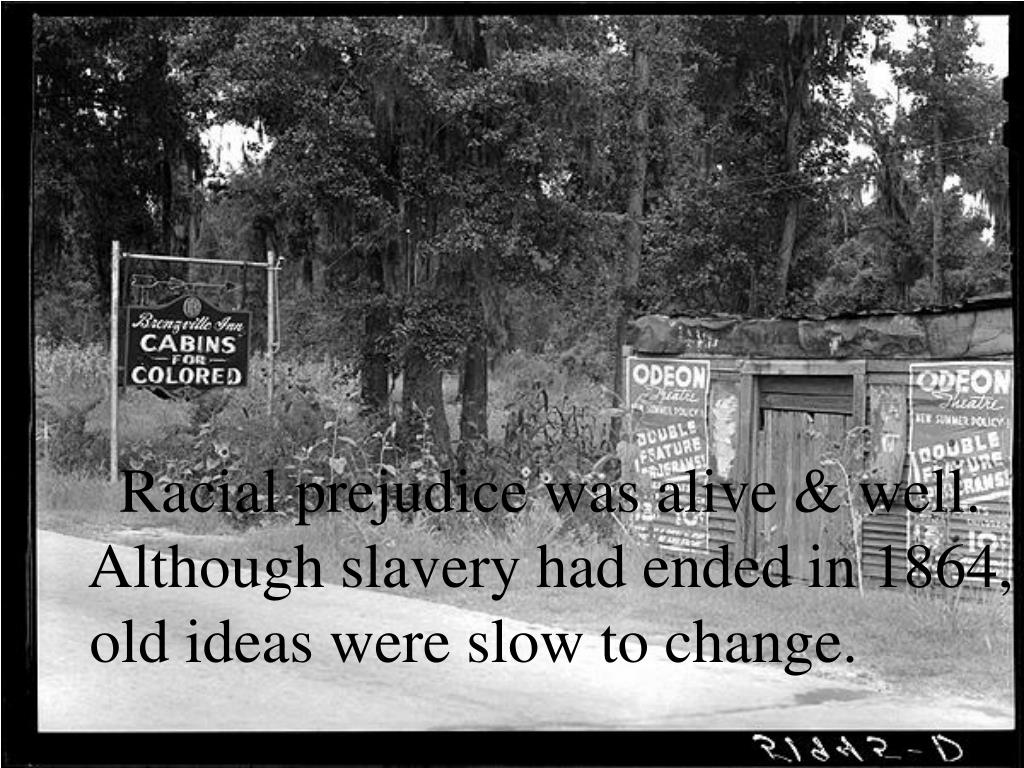 Racial prejudice was alive & well. Although slavery had ended in 1864,        old ideas were slow to change.