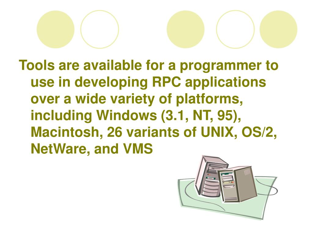 Tools are available for a programmer to use in developing RPC applications over a wide variety of platforms, including Windows (3.1, NT, 95), Macintosh, 26 variants of UNIX, OS/2, NetWare, and VMS