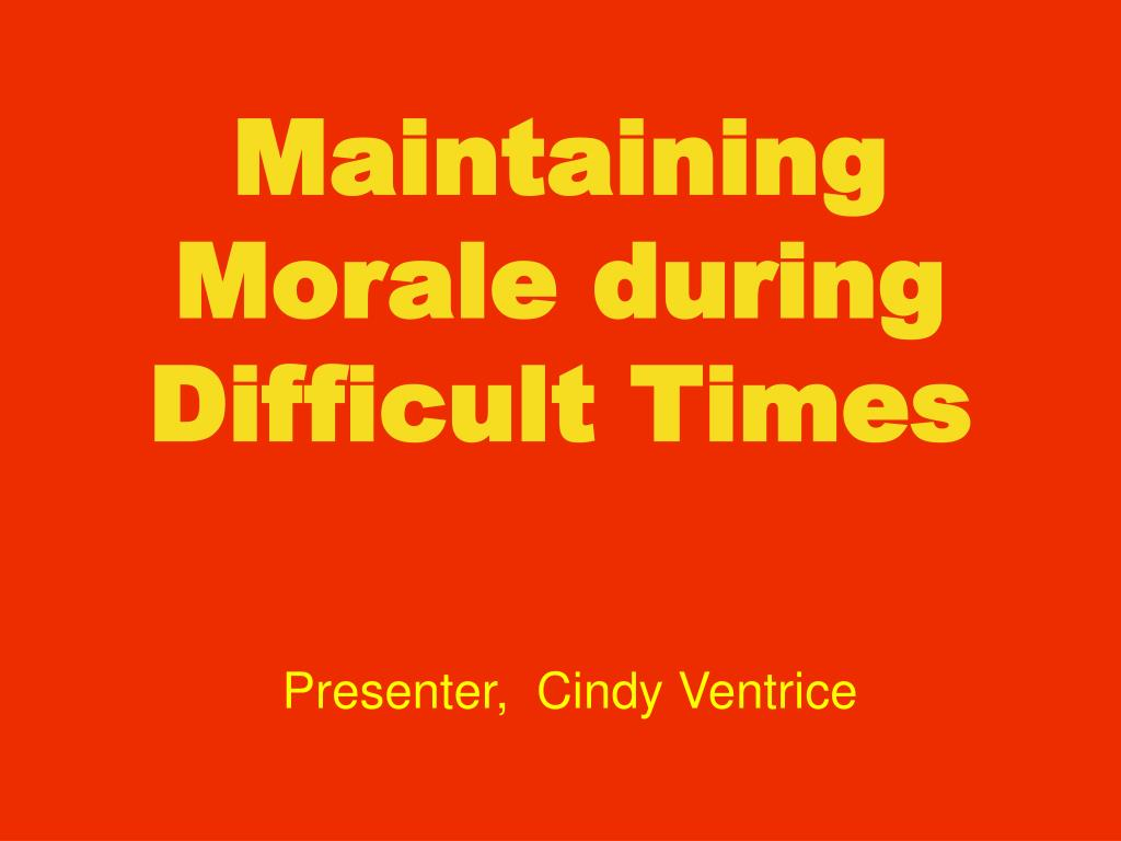 Maintaining Morale during Difficult Times