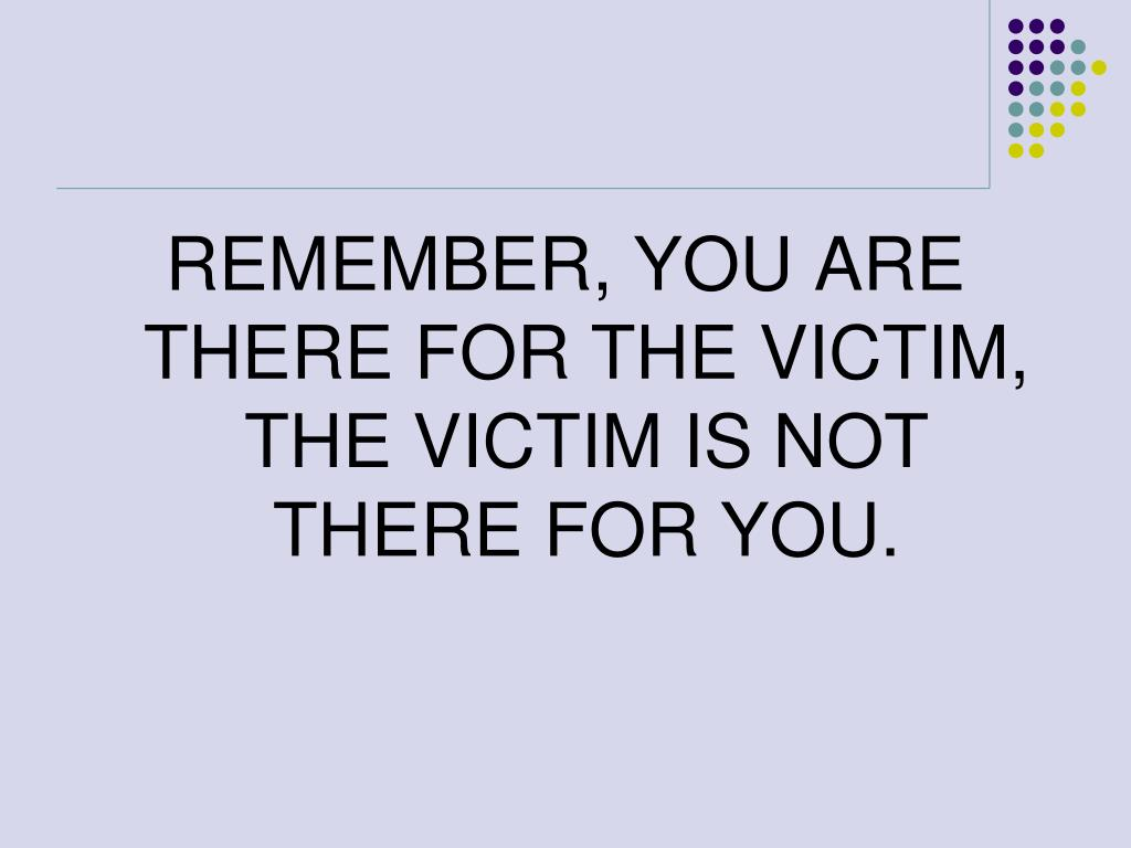 REMEMBER, YOU ARE THERE FOR THE VICTIM, THE VICTIM IS NOT THERE FOR YOU.