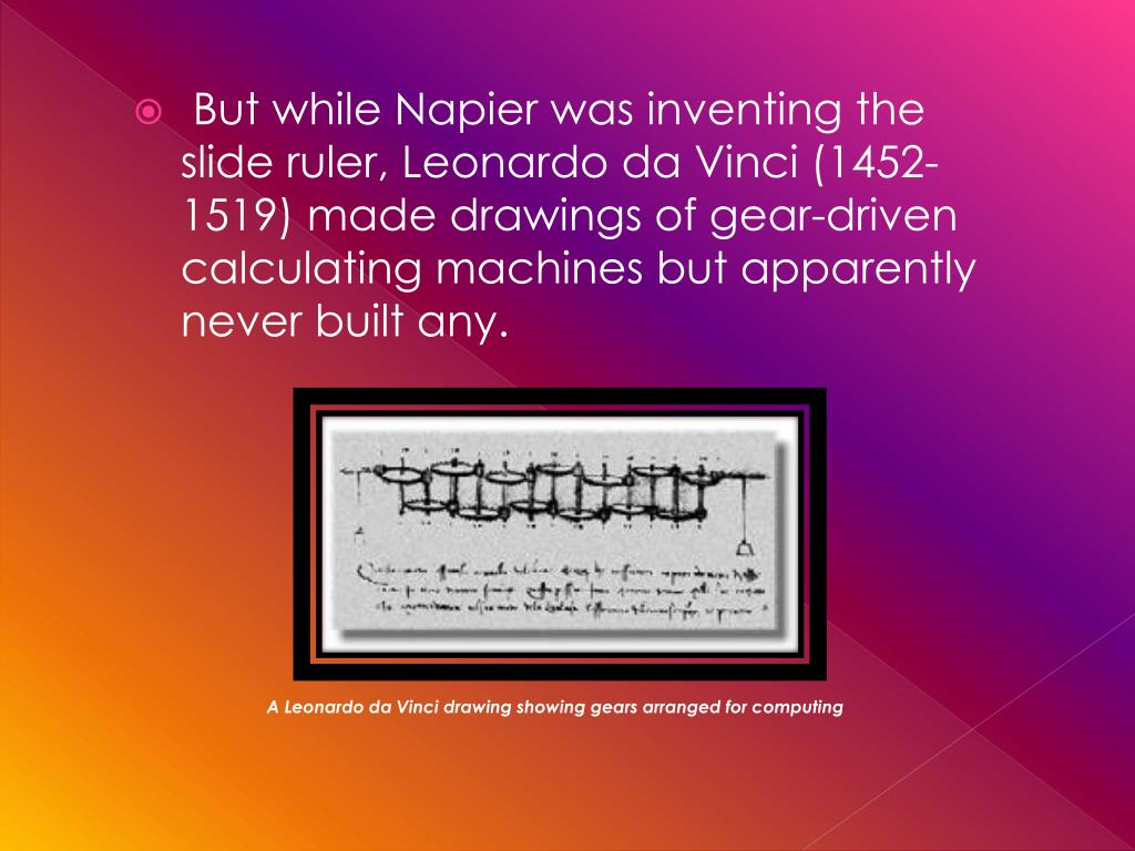 But while Napier was inventing the slide ruler, Leonardo