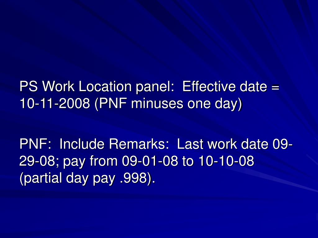 PS Work Location panel:  Effective date = 10-11-2008 (PNF minuses one day)