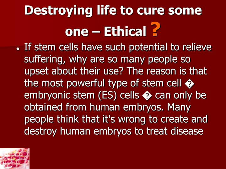 Destroying life to cure some one – Ethical