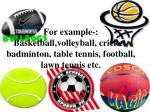 for example basketball volleyball cricket badminton table tennis football lawn tennis etc