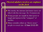 physical adultery involves an emphasis on the flesh43