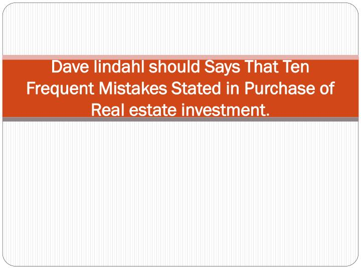 Dave lindahl should says that ten frequent mistakes stated in purchase of real estate investment