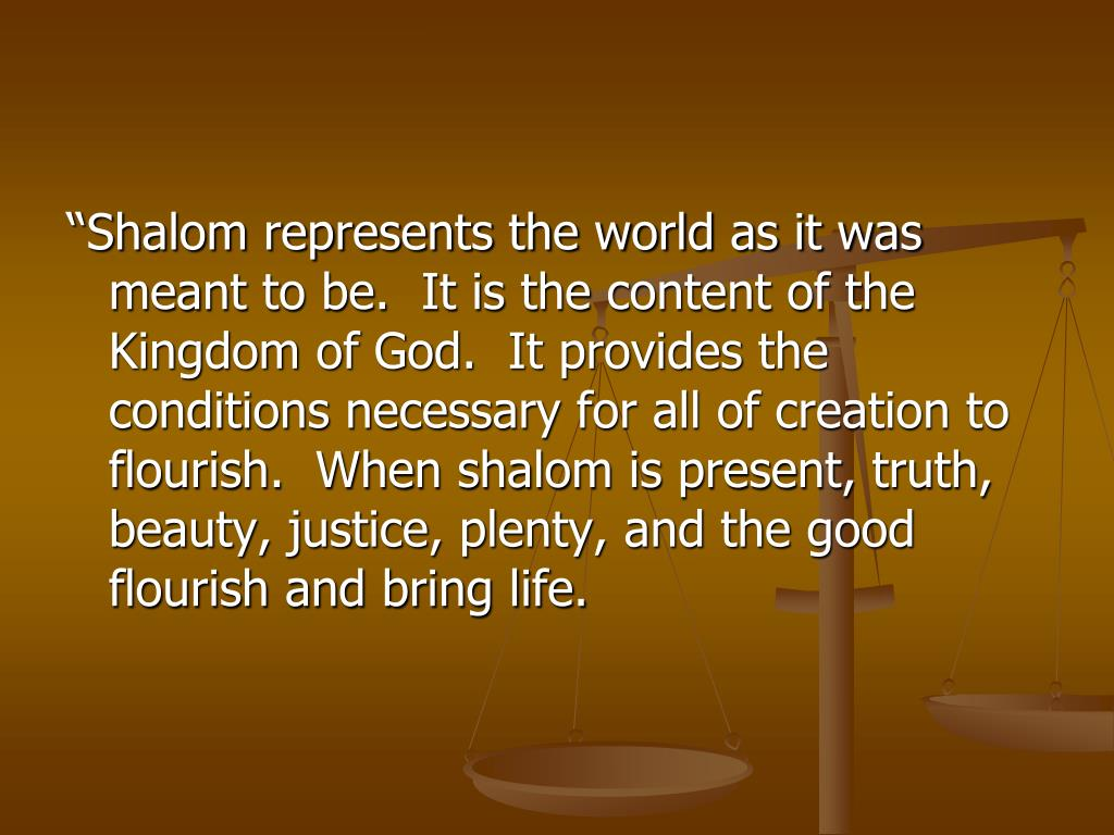 """Shalom represents the world as it was meant to be.  It is the content of the Kingdom of God.  It provides the conditions necessary for all of creation to flourish.  When shalom is present, truth, beauty, justice, plenty, and the good flourish and bring life."