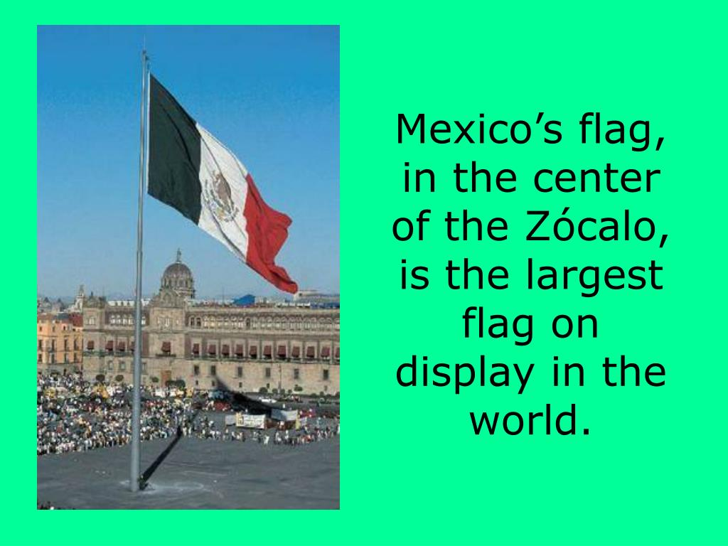 Mexico's flag, in the center of the Zócalo, is the largest flag on display in the world.