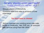 so why should i even use flash instead of coldfusion asp net etc